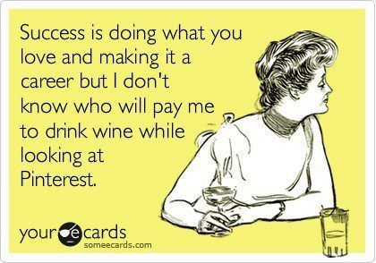 I don't know who will pay me to drink wine while looking at Pinterest