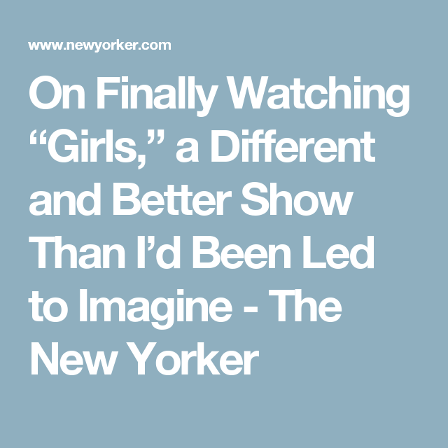 """On Finally Watching """"Girls,"""" a Different and Better Show Than I'd Been Led to Imagine - The New Yorker"""
