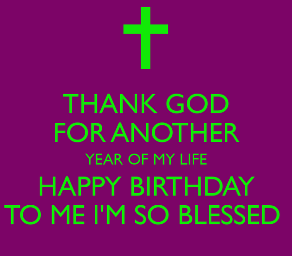 'THANK GOD FOR ANOTHER YEAR OF MY LIFE HAPPY BIRTHDAY TO
