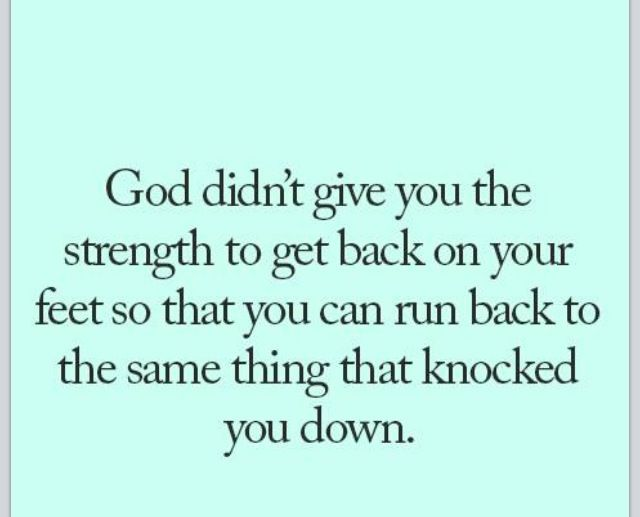 God Didn T Give You The Strength To Get Back On Your Feet So You Could Run Back To The Same Thing That Knocked You Down Words Quotes Inspirational Words