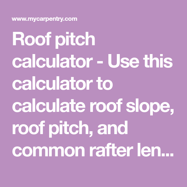 Roof Pitch Calculator Use This Calculator To Calculate Roof Slope Roof Pitch And Common Rafter Length Pitched Roof Roof Framing Rafter