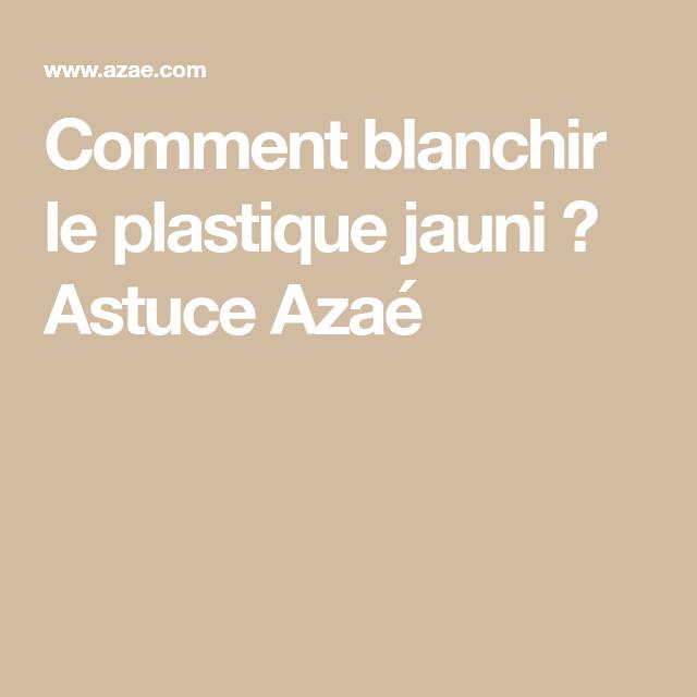 Comment Blanchir Le Plastique Jauni Astuce Azaé Plastique Astuces Trucs Et Astuces Maison