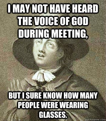 I May Not Have Heard The Voice Of God During Meeting But I Sure Know How Many People Were Wearing Glasses Funny Friend Memes Problem Meme Quaker