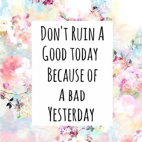 Don't Ruin A Good Today Because Of A Bad Yesteday