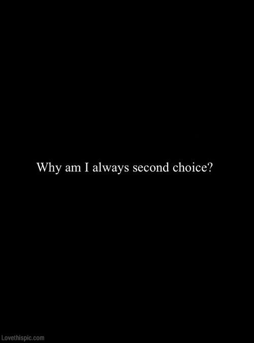 why am i always the second choice | Choices quotes, Second ...