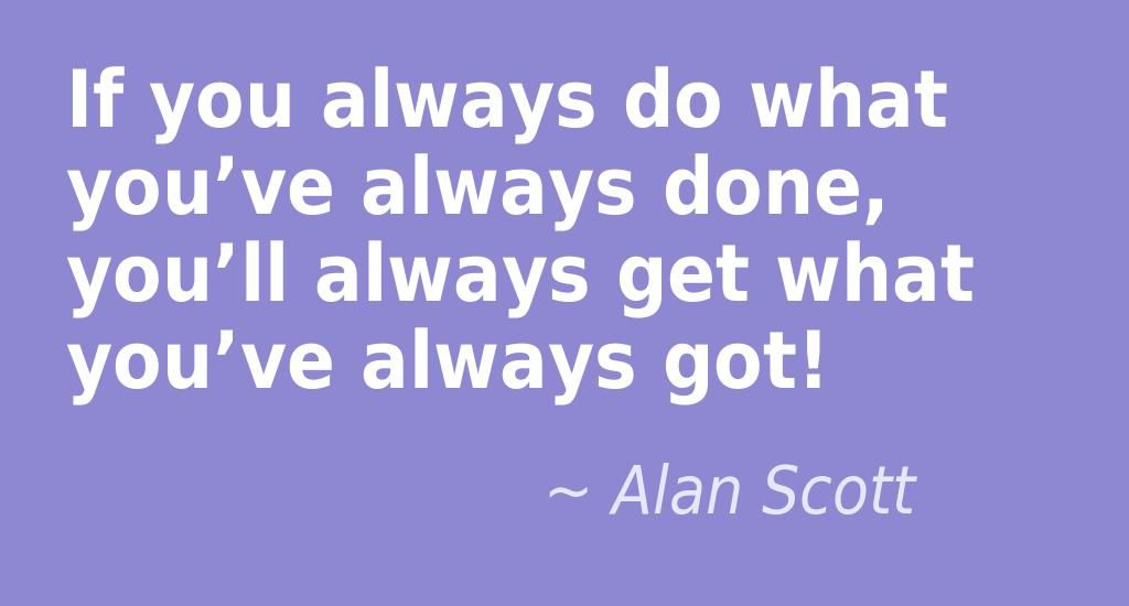 Alan Scott If You Always Do What You Ve Always Done You Ll