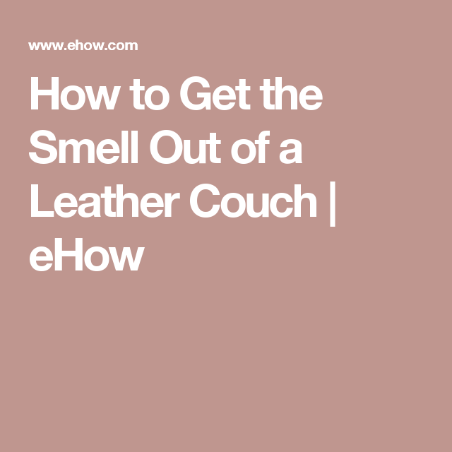 How To Get The Smell Out Of A Leather Couch Ehow
