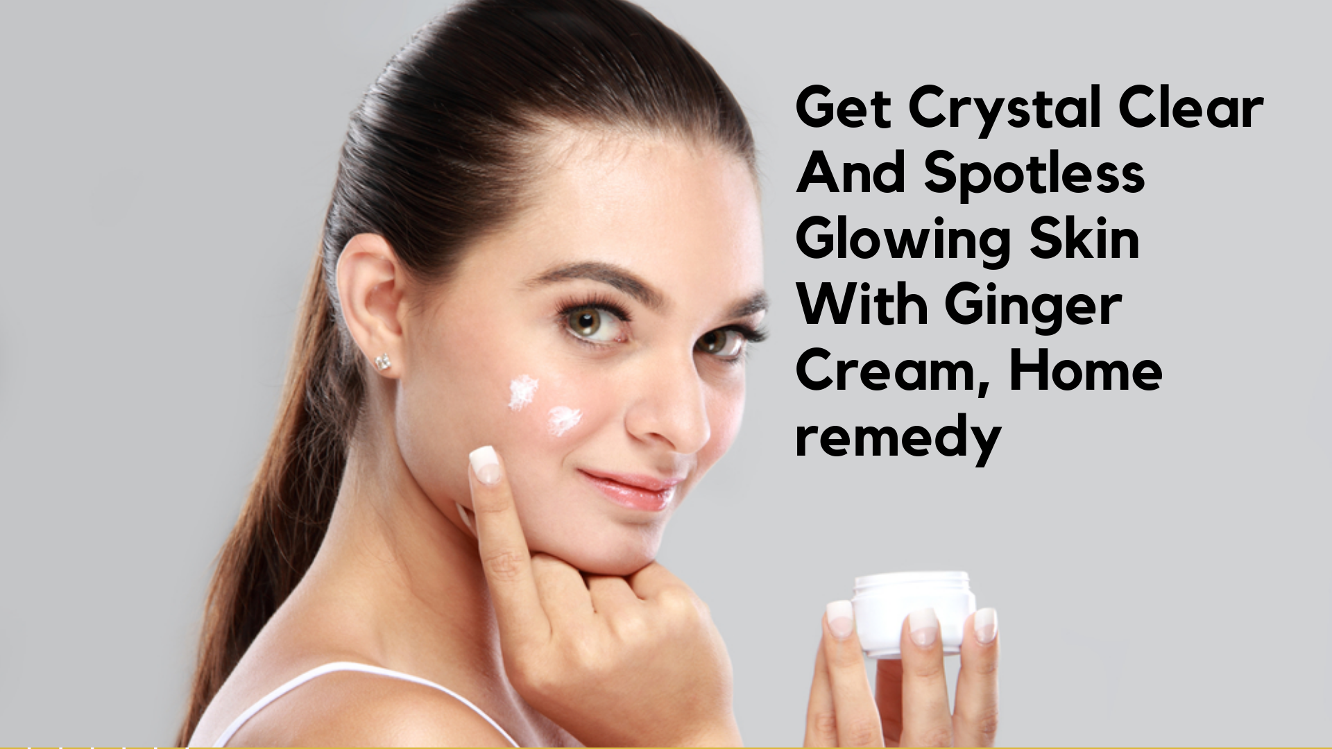 Get Crystal Clear And Spotless Glowing Skin With Ginger Cream