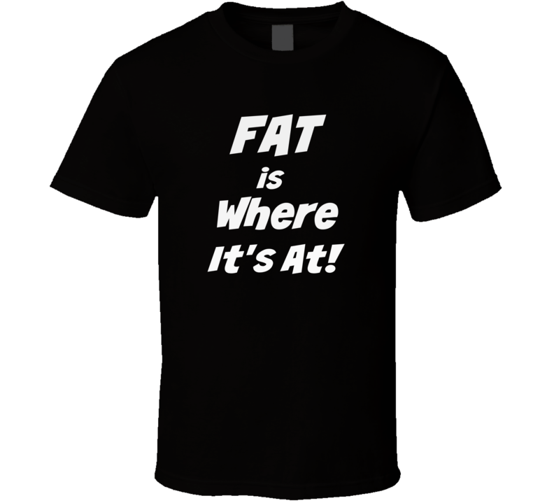 158cfe0d95c2 Fat is Where It's At Novelty T-Shirt Unisex Tee New Other colors & Styles  available! Twww.rendyTees.net
