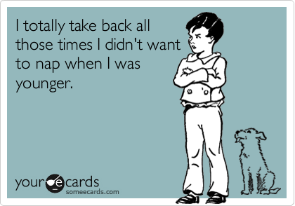 Funny Confession Ecard: I totally take back all those times I didn't want to nap when I was younger.