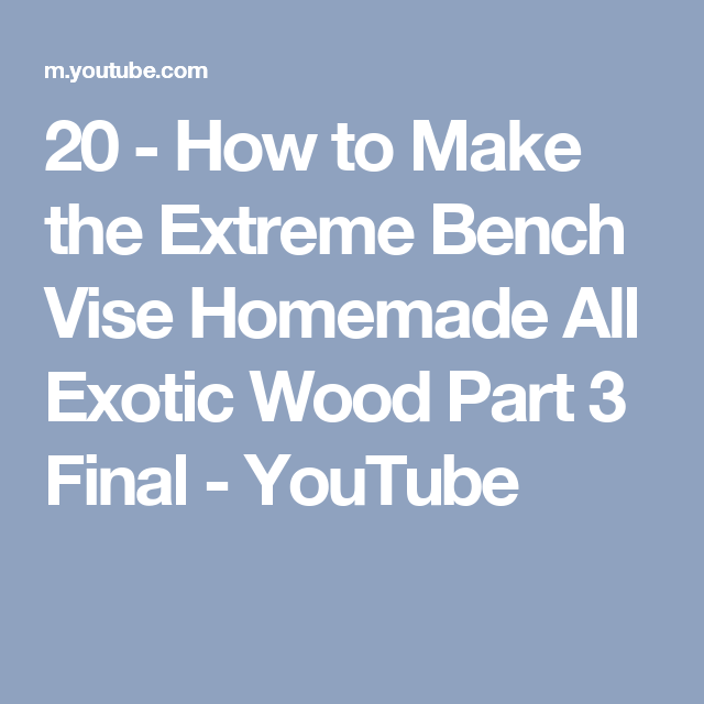 20 - How to Make the Extreme Bench Vise Homemade All Exotic Wood Part 3 Final - YouTube