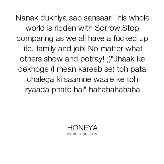 "honeya - ""Nanak dukhiya sab sansaar!This whole world is ridden with Sorrow.Stop comparing as..."". happiness, wise-words, family, sorrow, job, envy, relations"