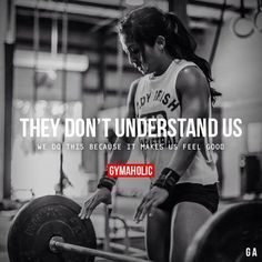 They Don't Understand UsWe do this because it makes us feel good.http://www.gymaholic.co