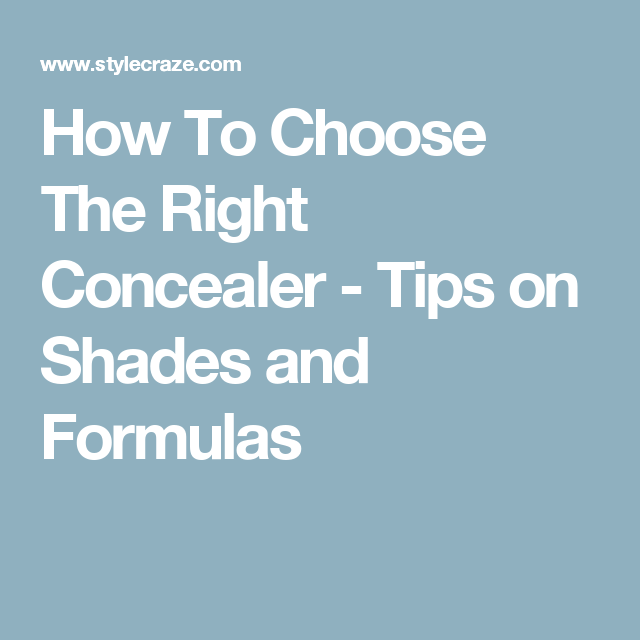 How To Choose The Right Concealer - Tips on Shades and Formulas