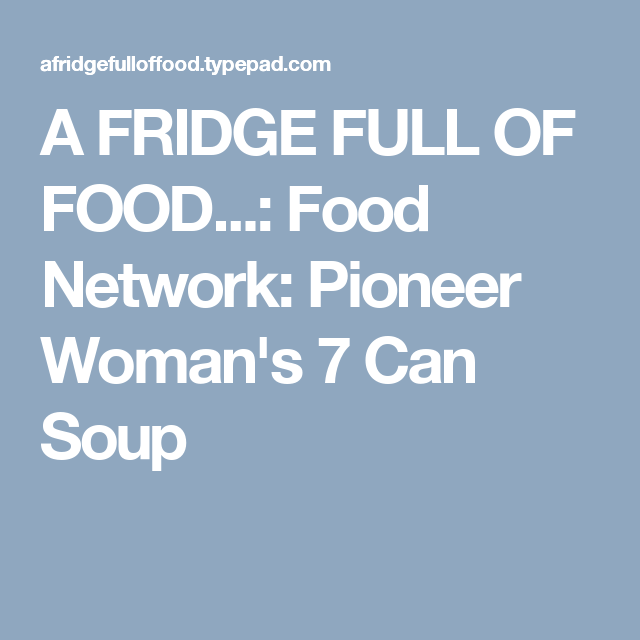 A FRIDGE FULL OF FOOD...: Food Network: Pioneer Woman's 7 Can Soup