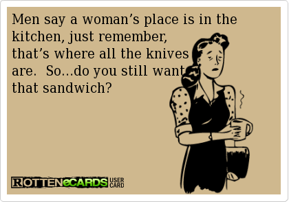 Men Say A Womans Place Is In The Kitchen Just Remember Thats Where All Knives Are Sodo You Still Want That Sandwich