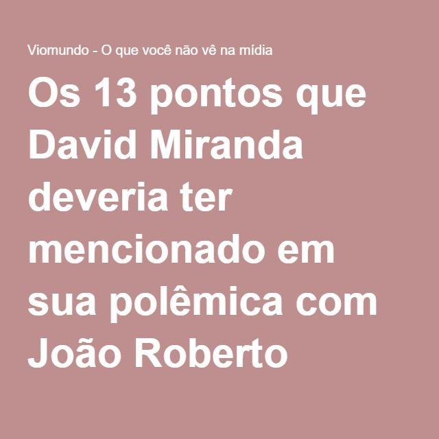 Os 13 pontos que David Miranda deveria ter mencionado em sua polêmica com João Roberto Marinho e que está devendo aos leitores do Guardian - Viomundo - O que você não vê na mídia