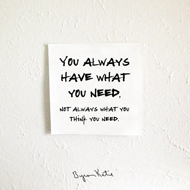 Byron Katie Quotes Brilliant Always Have What You Need Use The Work Of Byron Katie Quotes To En