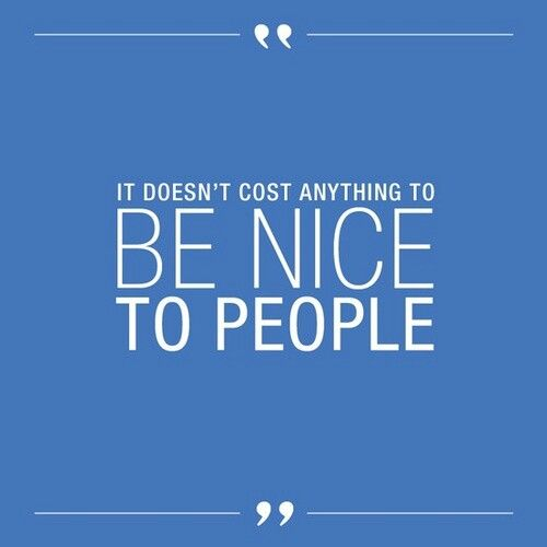 It doesn't cost anything to be nice..