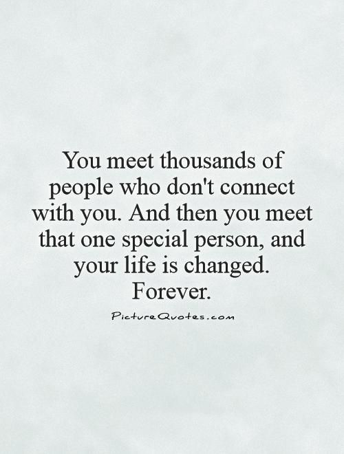 You meet thousands of people who don't connect with you. And then you meet that one special person, and your life is changed. Forever. Picture Quote #1