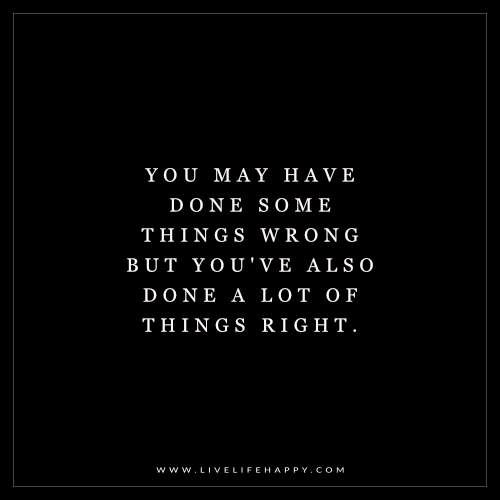 You May Have Done Some Things Wrong But Youve Also Life Quotes