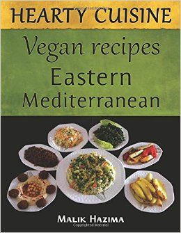 Hearty Cuisine Eastern Mediterranean Vegan Recipes Malik Hazima 9781512019056 Amazon Com Books Vegan Recipe Books Vegan Recipes Cookbook Recipes