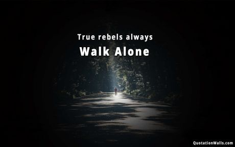 Motivational Quote Desktop True Rebels Always Walk Alone Life Quotes Wallpaper Life Quotes Desktop Background Quote