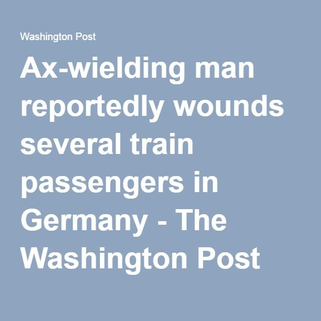 Ax-wielding man reportedly wounds several train passengers in Germany - The Washington Post