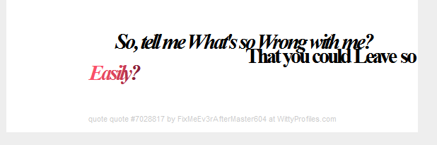 So, tell me What's so Wrong with me? That you could Leave so Easily?  - Witty Profiles Quote 7028817 http://wittyprofiles.com/q/7028817