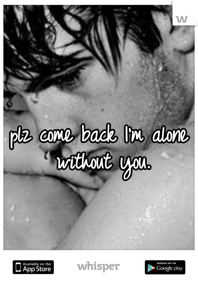 Plz Come Back Im Alone Without You Quotes That I Love Im Alone