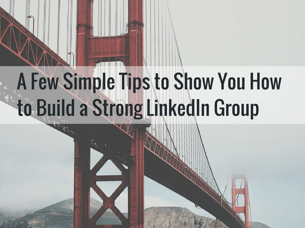 A FEW SIMPLE TIPS TO SHOW YOU HOW TO BUILD A STRONG LINKEDIN GROUP