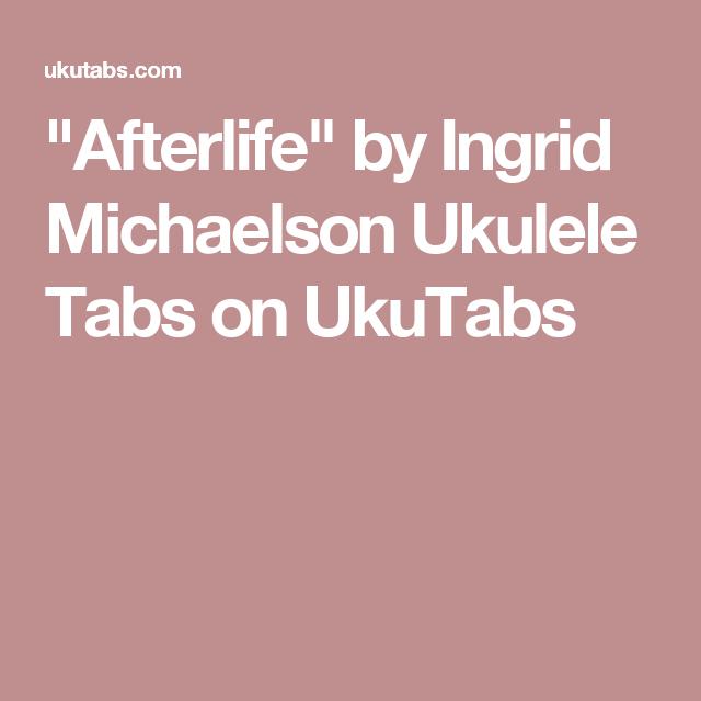 Afterlife By Ingrid Michaelson Ukulele Tabs On Ukutabs Ukulele