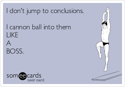 27ca9c4f1d0d I don t jump to conclusions. I cannon ball into them LIKE A BOSS ...