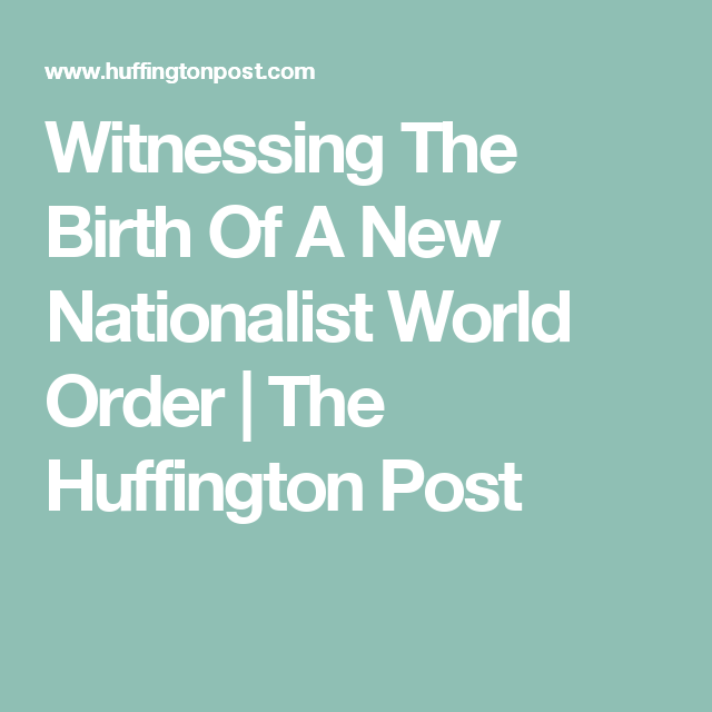 Witnessing The Birth Of A New Nationalist World Order | The Huffington Post