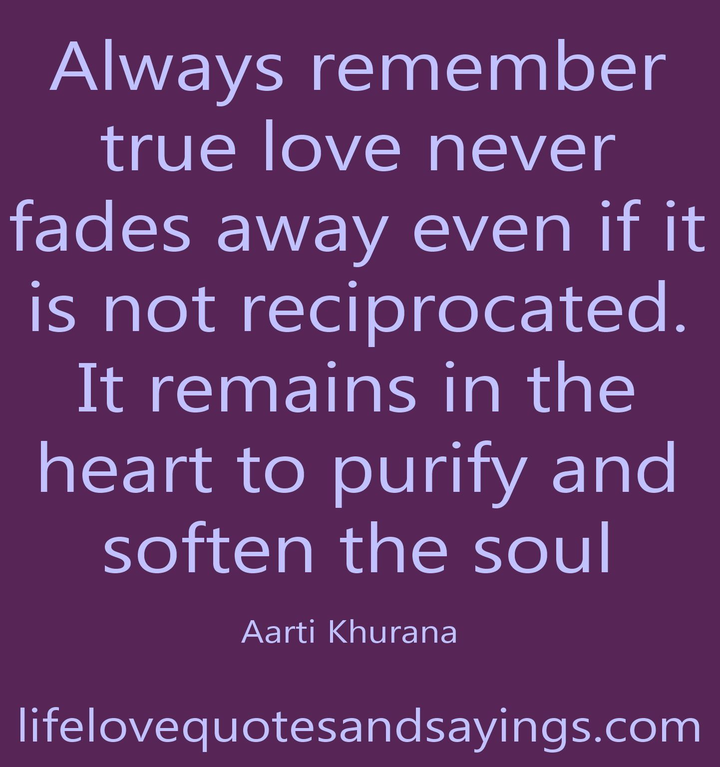 Always remember true love never fades away even if it is not reciprocated It remains in the heart to purify and soften the soul …Aarti khurana