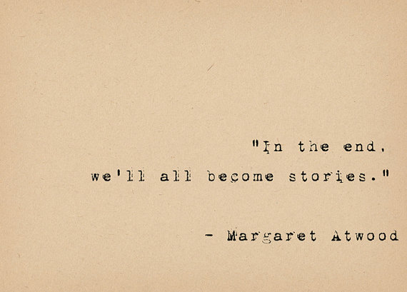 """""""In the end, well all become stories.""""  ― Margaret Atwood    This lovely quote by the brilliant feminist author Margaret Atwood is typed on a vintage"""