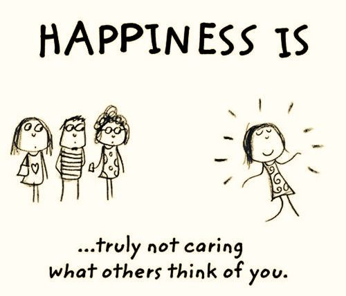 Awesome Happiness Is Truly Not Caring What Others Think Of You.