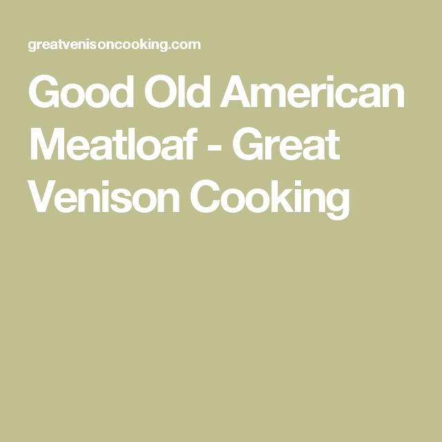 Good Old American Meatloaf - Great Venison Cooking