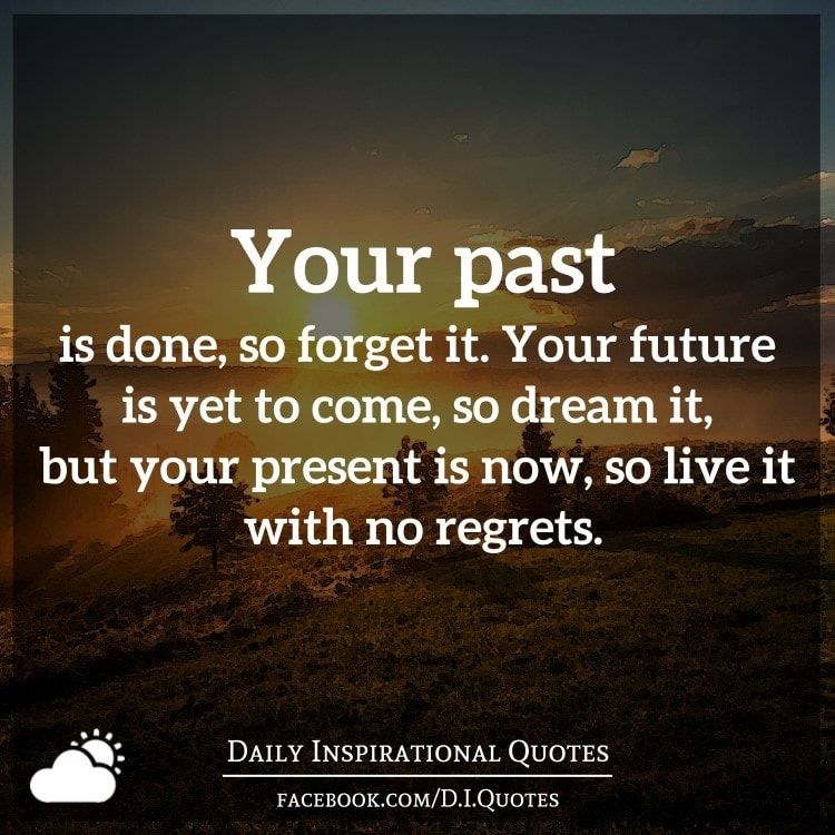 Your Past Is Done So Forget It Your Future Is Yet To Come So Dream It But Your Present Is Now S Daily Inspiration Quotes Happy Quotes Inspirational Quotes