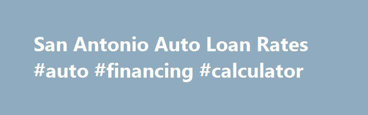 San Antonio Auto Loan Rates Auto Financing Calculator Http