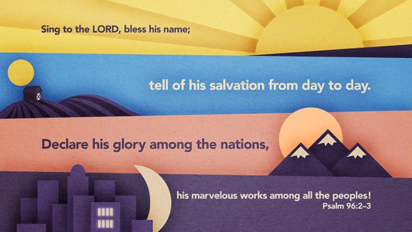 시편 96:2-3, 여호와께 노래하여 그의 이름을 송축하며, 그의 구원을 날마다 전파할지어다. 3 그의 영광을 백성들 가운데에, 그의 기이한 행적을 만민 가운데에 선포할지어다.