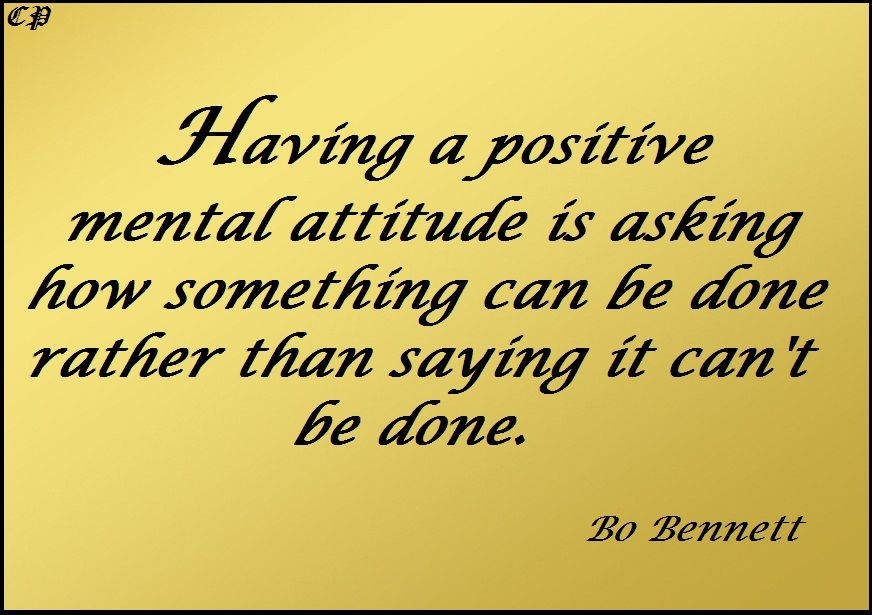 Having a positive mental attitude is asking how something can be done rather than saying it can't be done. Bo Bennett