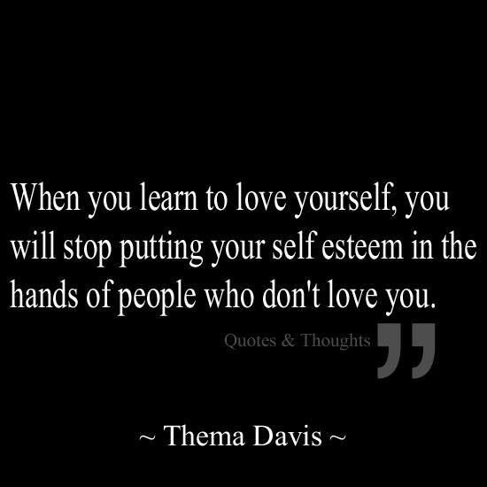 When you learn to love yourself, you will stop putting your self esteem in the hands of people who don't love you.