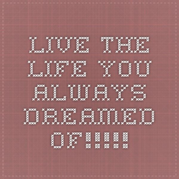 Live the life you always dreamed of!!!!!