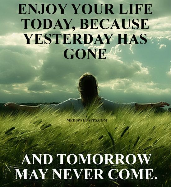 Enjoy Your Life Today Because Yesterday Has Gone And Tomorrow May