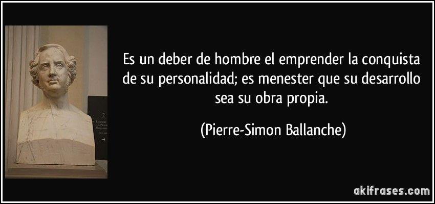 Es un deber de hombre el emprender la conquista de su personalidad; es menester que su desarrollo sea su obra propia. (Pierre-Simon Ballanche)