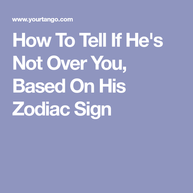 How To Tell If He's Not Over You, Based On His Zodiac Sign