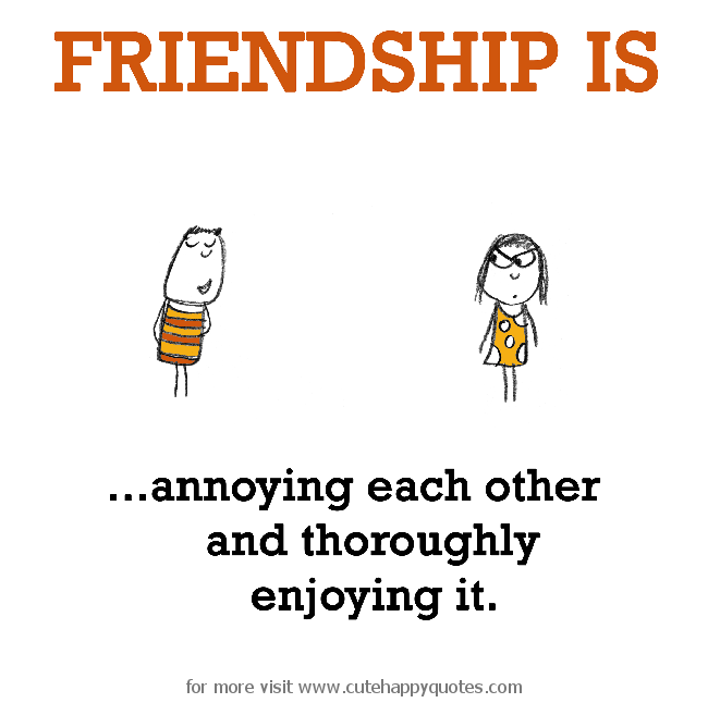 Friendship Is Annoying Each Other And Thoroughly Enjoying It Cute Happy Quotes Friends Quotes Friendship Quotes Best Friend Quotes