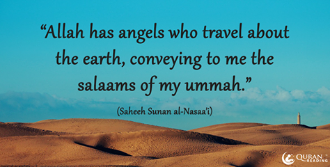 """Allah has angels who travel about the earth, conveying to me the salaams of my ummah."" (Saheeh Sunan al-Nasaa'i)"