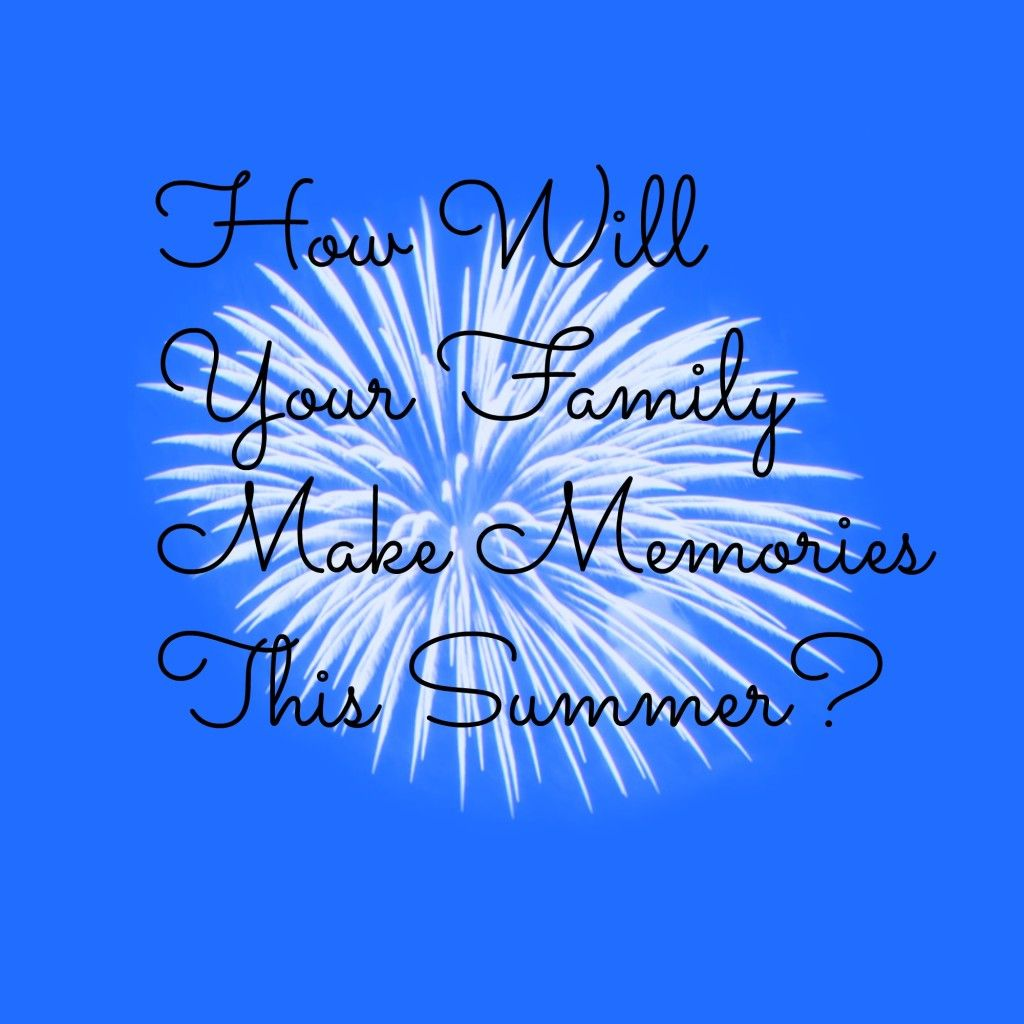 Merveilleux How Will You Make Summer Memories With Your Family This Year?